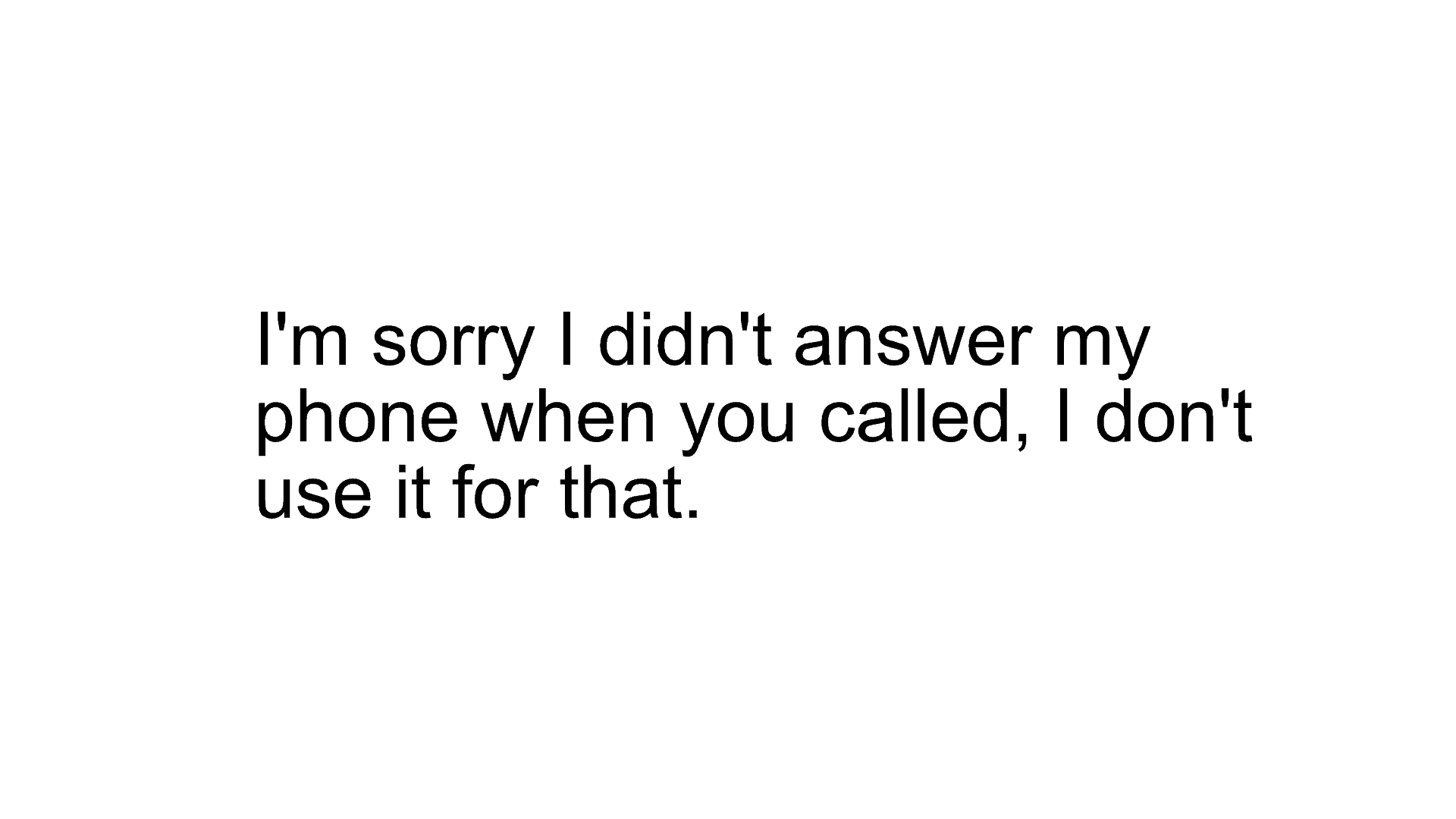 I'm sorry I didn't answer when you called, I don't use it for that.
